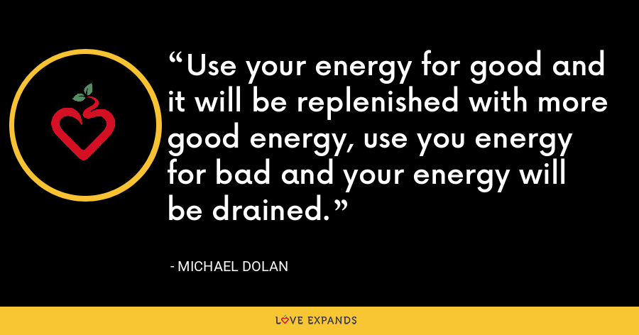 Use your energy for good and it will be replenished with more good energy, use you energy for bad and your energy will be drained. - Michael Dolan