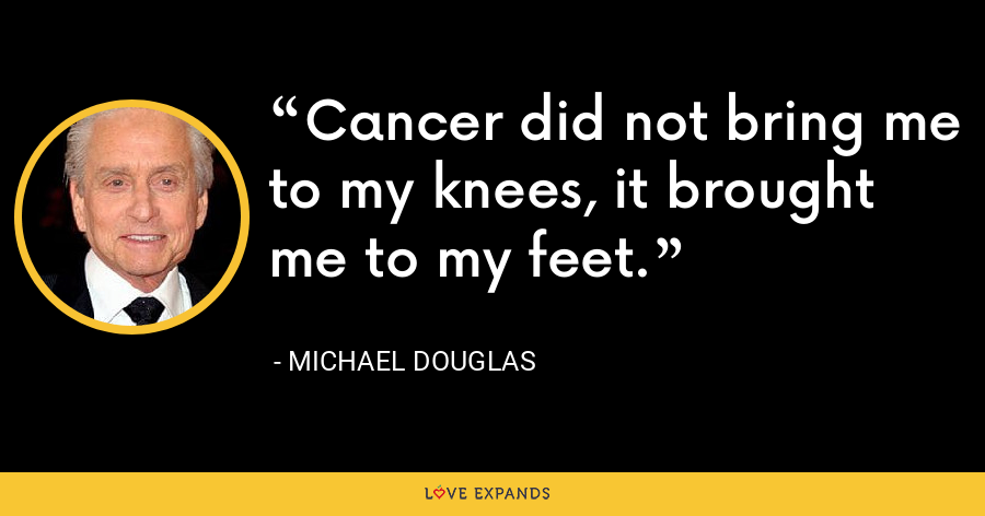 Cancer did not bring me to my knees, it brought me to my feet. - Michael Douglas