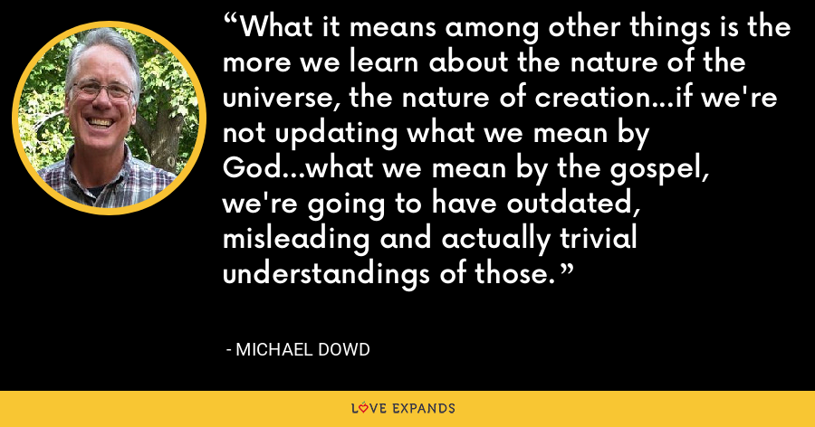 What it means among other things is the more we learn about the nature of the universe, the nature of creation...if we're not updating what we mean by God...what we mean by the gospel, we're going to have outdated, misleading and actually trivial understandings of those. - Michael Dowd