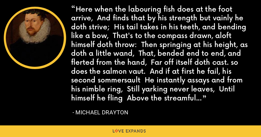 Here when the labouring fish does at the foot arrive,  And finds that by his strength but vainly he doth strive;  His tail takes in his teeth, and bending like a bow,  That's to the compass drawn, aloft himself doth throw:  Then springing at his height, as doth a little wand,  That, bended end to end, and flerted from the hand,  Far off itself doth cast. so does the salmon vaut.  And if at first he fail, his second sommersault  He instantly assays and from his nimble ring,  Still yarking never leaves,  Until himself he fling  Above the streamful top of the surrounded heap. - Michael Drayton