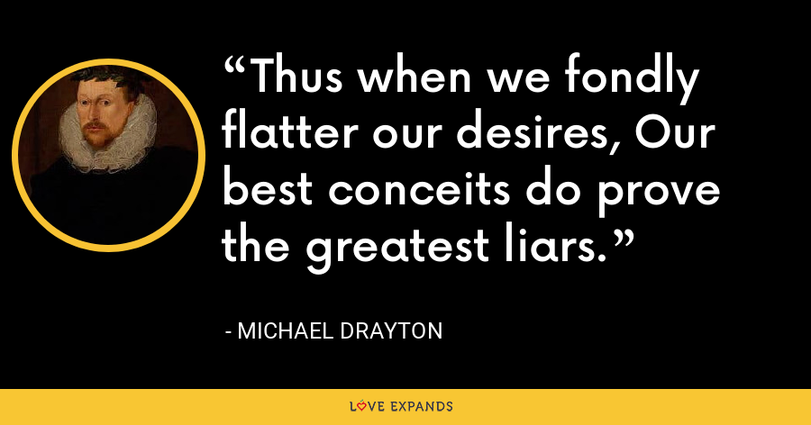 Thus when we fondly flatter our desires, Our best conceits do prove the greatest liars. - Michael Drayton