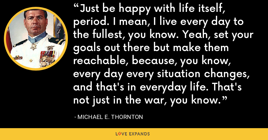 Just be happy with life itself, period. I mean, I live every day to the fullest, you know. Yeah, set your goals out there but make them reachable, because, you know, every day every situation changes, and that's in everyday life. That's not just in the war, you know. - Michael E. Thornton
