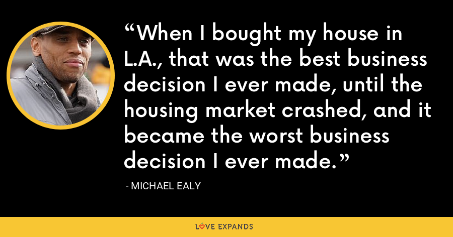 When I bought my house in L.A., that was the best business decision I ever made, until the housing market crashed, and it became the worst business decision I ever made. - Michael Ealy
