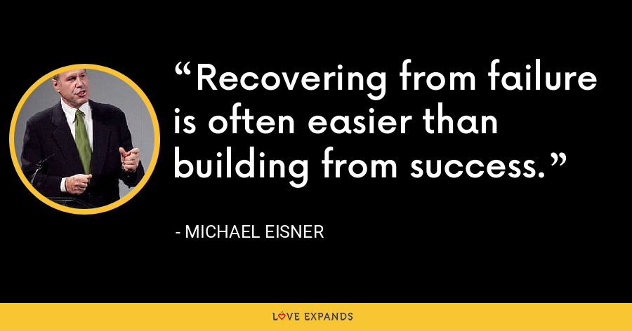 Recovering from failure is often easier than building from success. - Michael Eisner