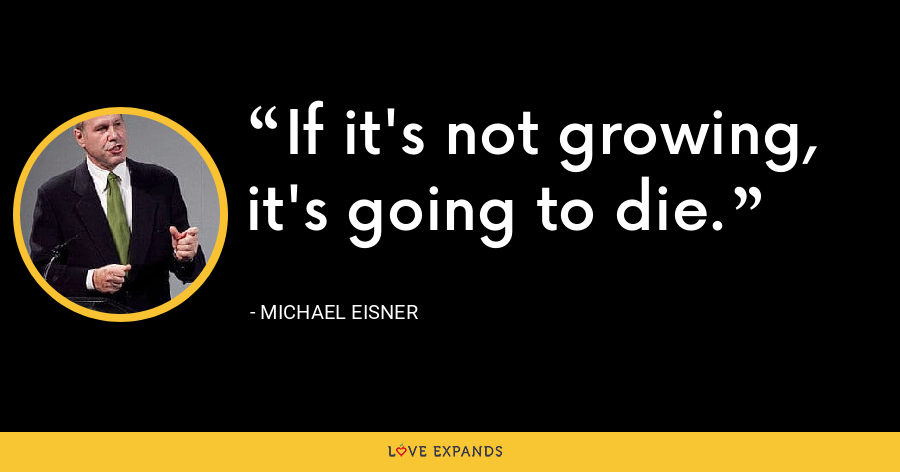 If it's not growing, it's going to die. - Michael Eisner