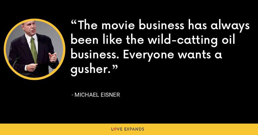 The movie business has always been like the wild-catting oil business. Everyone wants a gusher. - Michael Eisner