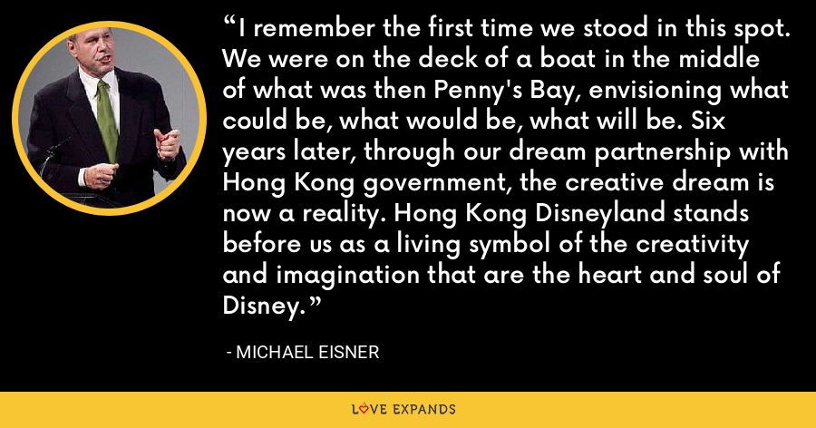I remember the first time we stood in this spot. We were on the deck of a boat in the middle of what was then Penny's Bay, envisioning what could be, what would be, what will be. Six years later, through our dream partnership with Hong Kong government, the creative dream is now a reality. Hong Kong Disneyland stands before us as a living symbol of the creativity and imagination that are the heart and soul of Disney. - Michael Eisner