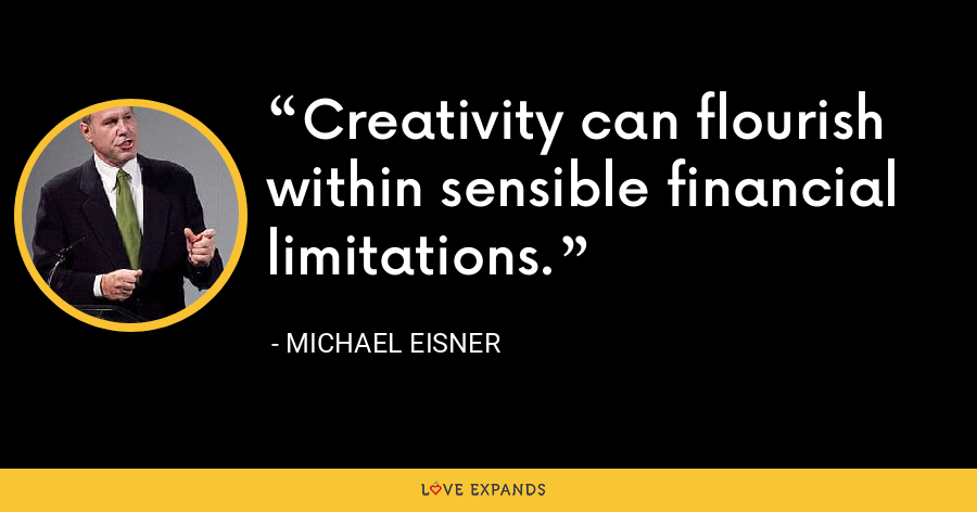Creativity can flourish within sensible financial limitations. - Michael Eisner