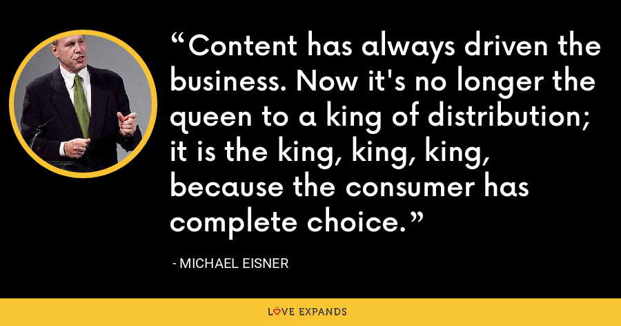 Content has always driven the business. Now it's no longer the queen to a king of distribution; it is the king, king, king, because the consumer has complete choice. - Michael Eisner