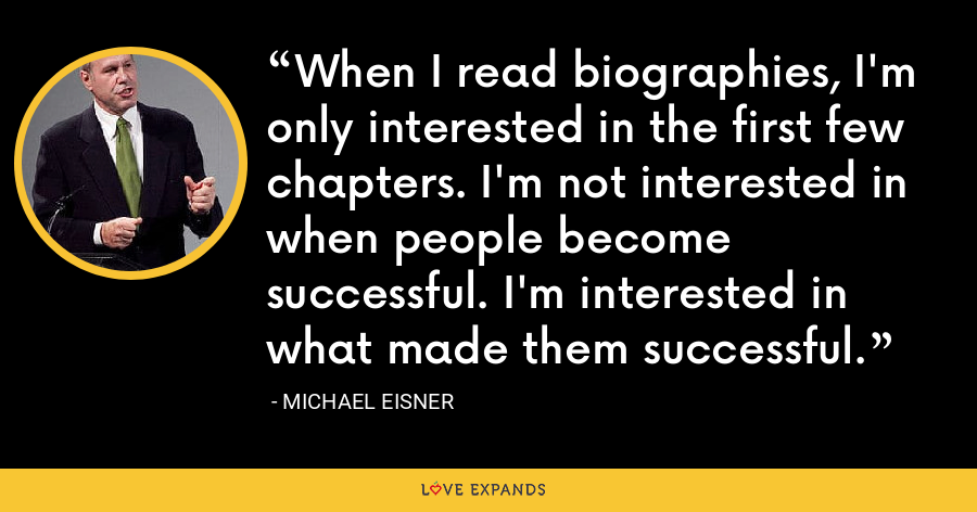 When I read biographies, I'm only interested in the first few chapters. I'm not interested in when people become successful. I'm interested in what made them successful. - Michael Eisner