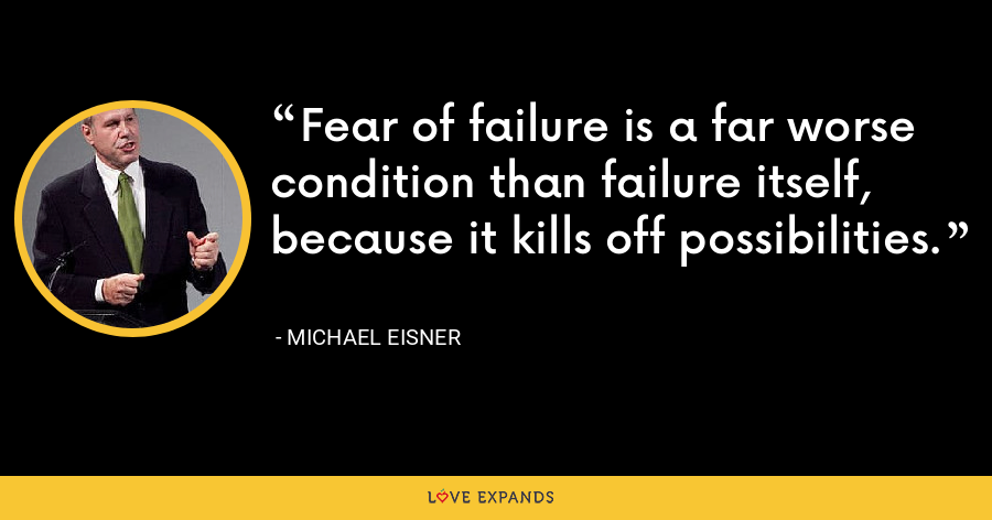 Fear of failure is a far worse condition than failure itself, because it kills off possibilities. - Michael Eisner