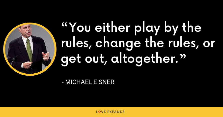 You either play by the rules, change the rules, or get out, altogether. - Michael Eisner