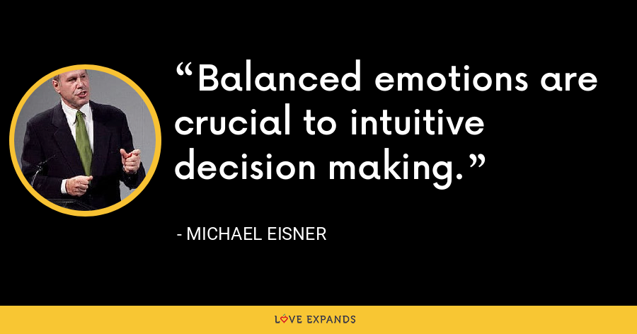 Balanced emotions are crucial to intuitive decision making. - Michael Eisner
