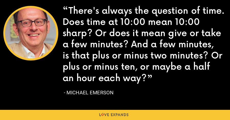 There's always the question of time. Does time at 10:00 mean 10:00 sharp? Or does it mean give or take a few minutes? And a few minutes, is that plus or minus two minutes? Or plus or minus ten, or maybe a half an hour each way? - Michael Emerson
