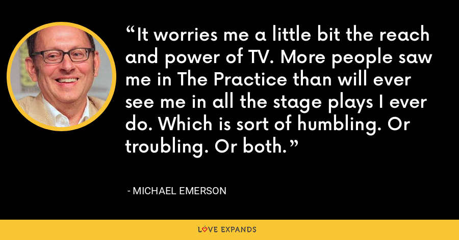 It worries me a little bit the reach and power of TV. More people saw me in The Practice than will ever see me in all the stage plays I ever do. Which is sort of humbling. Or troubling. Or both. - Michael Emerson