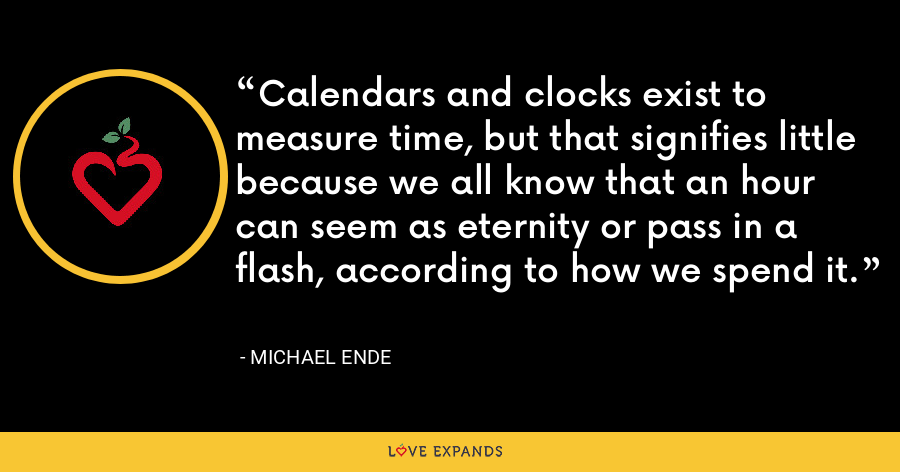 Calendars and clocks exist to measure time, but that signifies little because we all know that an hour can seem as eternity or pass in a flash, according to how we spend it. - Michael Ende