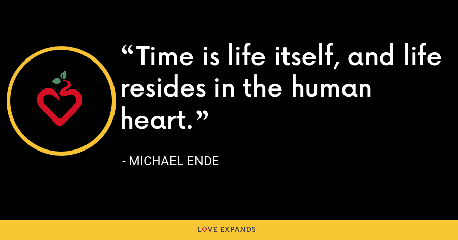 Time is life itself, and life resides in the human heart. - Michael Ende