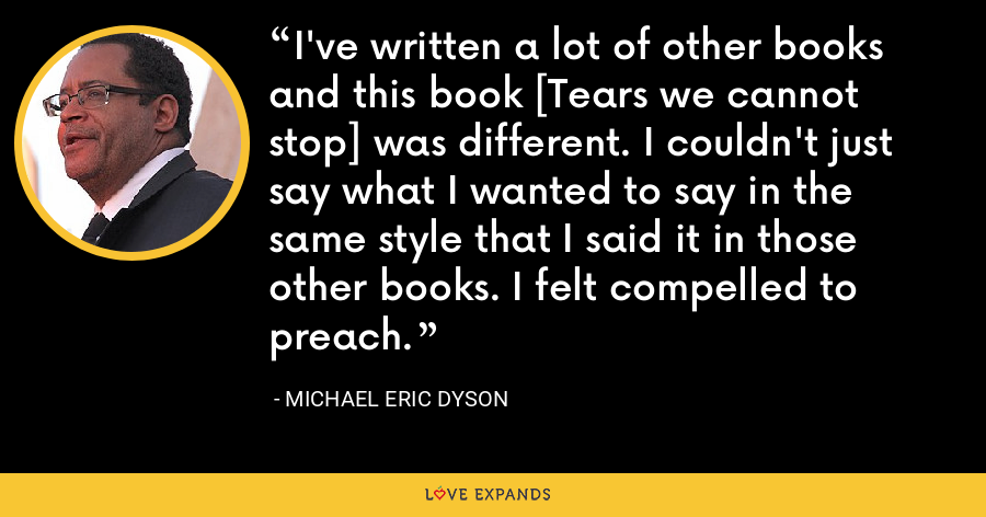 I've written a lot of other books and this book [Tears we cannot stop] was different. I couldn't just say what I wanted to say in the same style that I said it in those other books. I felt compelled to preach. - Michael Eric Dyson