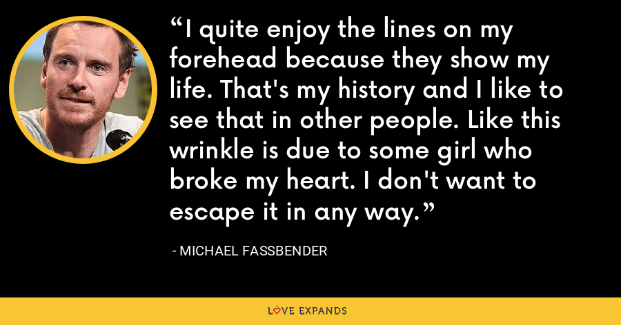 I quite enjoy the lines on my forehead because they show my life. That's my history and I like to see that in other people. Like this wrinkle is due to some girl who broke my heart. I don't want to escape it in any way. - Michael Fassbender