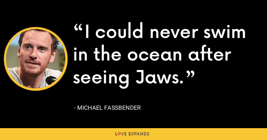 I could never swim in the ocean after seeing Jaws. - Michael Fassbender