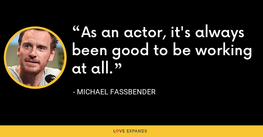 As an actor, it's always been good to be working at all. - Michael Fassbender