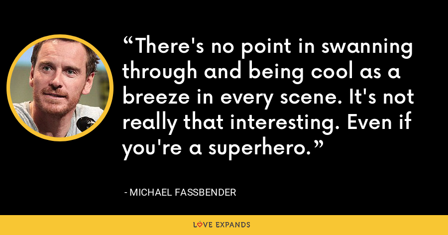 There's no point in swanning through and being cool as a breeze in every scene. It's not really that interesting. Even if you're a superhero. - Michael Fassbender
