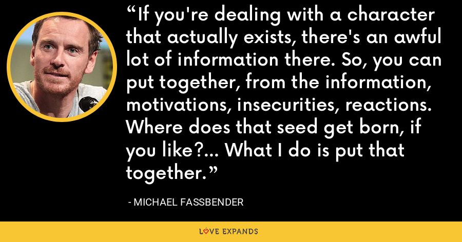 If you're dealing with a character that actually exists, there's an awful lot of information there. So, you can put together, from the information, motivations, insecurities, reactions. Where does that seed get born, if you like?... What I do is put that together. - Michael Fassbender
