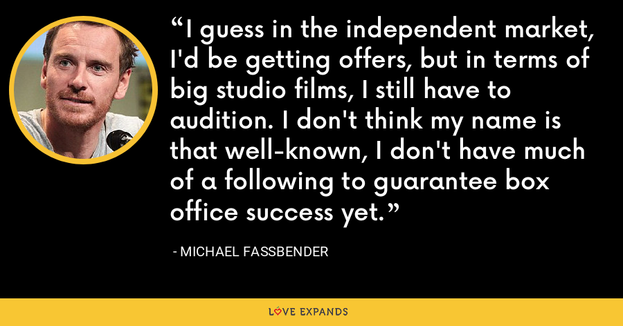 I guess in the independent market, I'd be getting offers, but in terms of big studio films, I still have to audition. I don't think my name is that well-known, I don't have much of a following to guarantee box office success yet. - Michael Fassbender