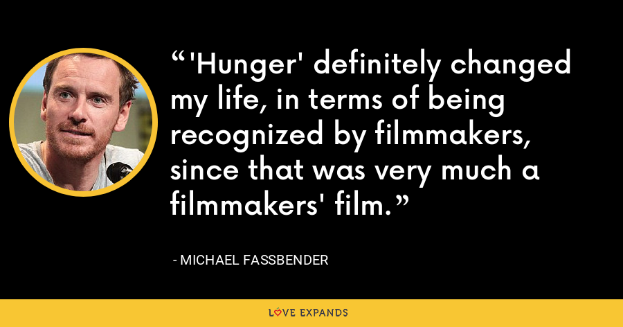 'Hunger' definitely changed my life, in terms of being recognized by filmmakers, since that was very much a filmmakers' film. - Michael Fassbender