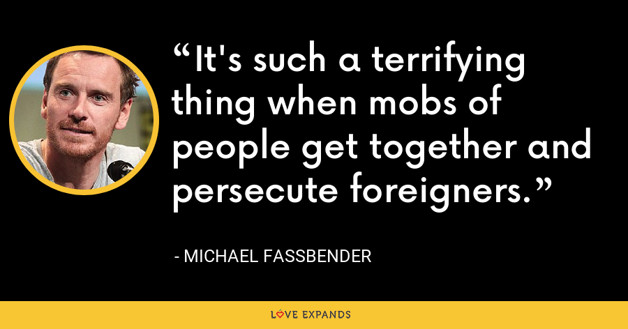 It's such a terrifying thing when mobs of people get together and persecute foreigners. - Michael Fassbender