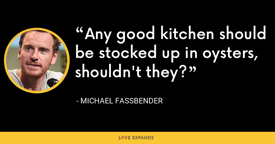 Any good kitchen should be stocked up in oysters, shouldn't they? - Michael Fassbender