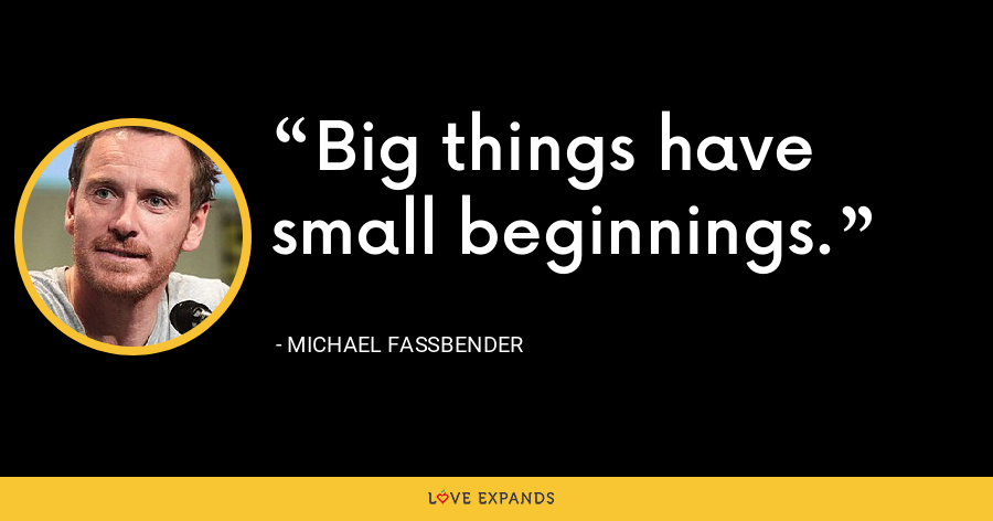 Big things have small beginnings. - Michael Fassbender