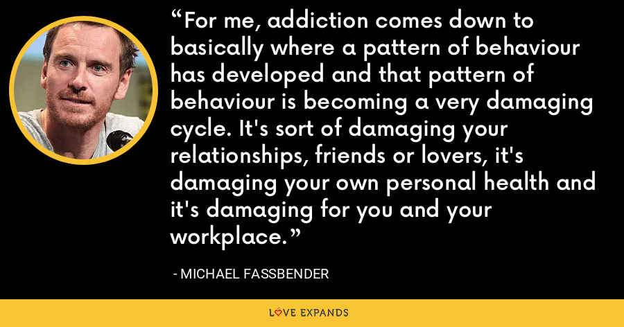 For me, addiction comes down to basically where a pattern of behaviour has developed and that pattern of behaviour is becoming a very damaging cycle. It's sort of damaging your relationships, friends or lovers, it's damaging your own personal health and it's damaging for you and your workplace. - Michael Fassbender