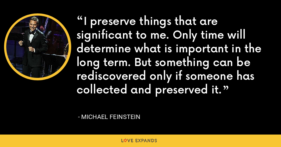 I preserve things that are significant to me. Only time will determine what is important in the long term. But something can be rediscovered only if someone has collected and preserved it. - Michael Feinstein