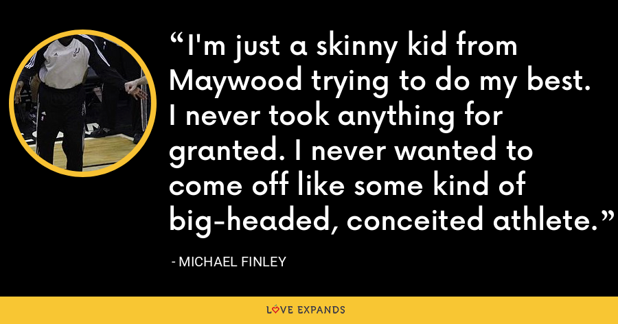 I'm just a skinny kid from Maywood trying to do my best. I never took anything for granted. I never wanted to come off like some kind of big-headed, conceited athlete. - Michael Finley