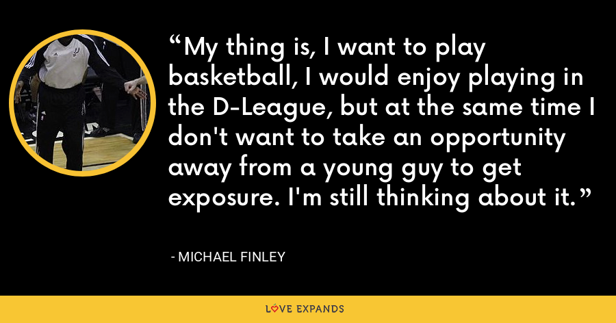 My thing is, I want to play basketball, I would enjoy playing in the D-League, but at the same time I don't want to take an opportunity away from a young guy to get exposure. I'm still thinking about it. - Michael Finley
