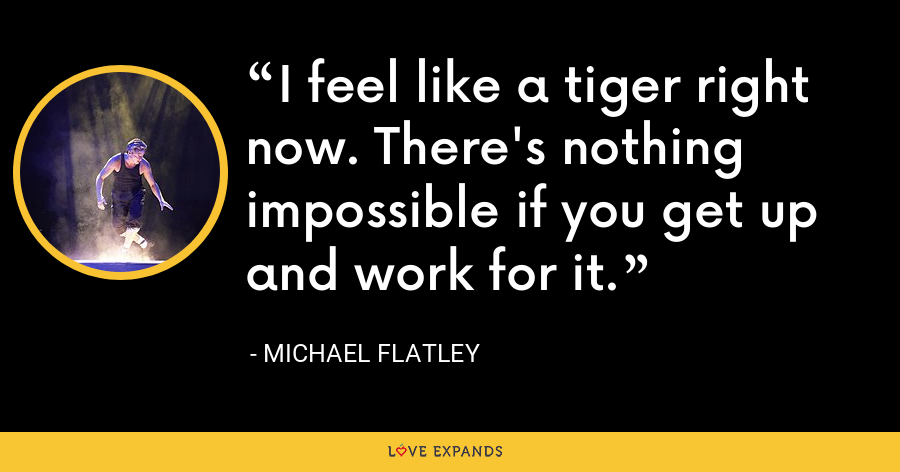 I feel like a tiger right now. There's nothing impossible if you get up and work for it. - Michael Flatley