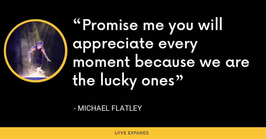 Promise me you will appreciate every moment because we are the lucky ones - Michael Flatley