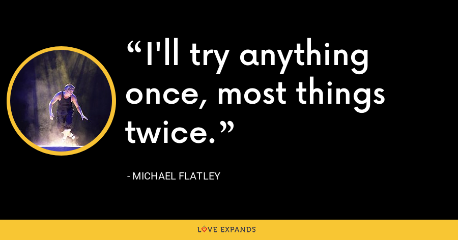 I'll try anything once, most things twice. - Michael Flatley