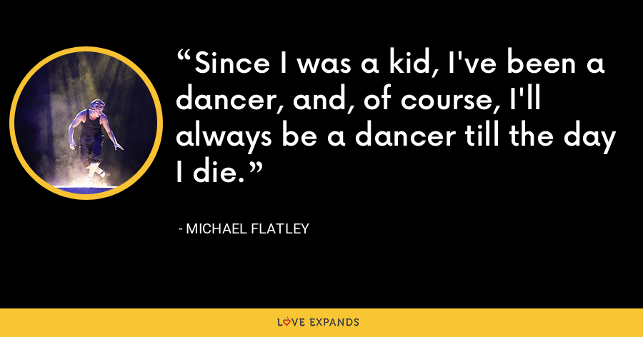 Since I was a kid, I've been a dancer, and, of course, I'll always be a dancer till the day I die. - Michael Flatley