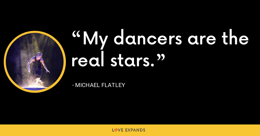 My dancers are the real stars. - Michael Flatley