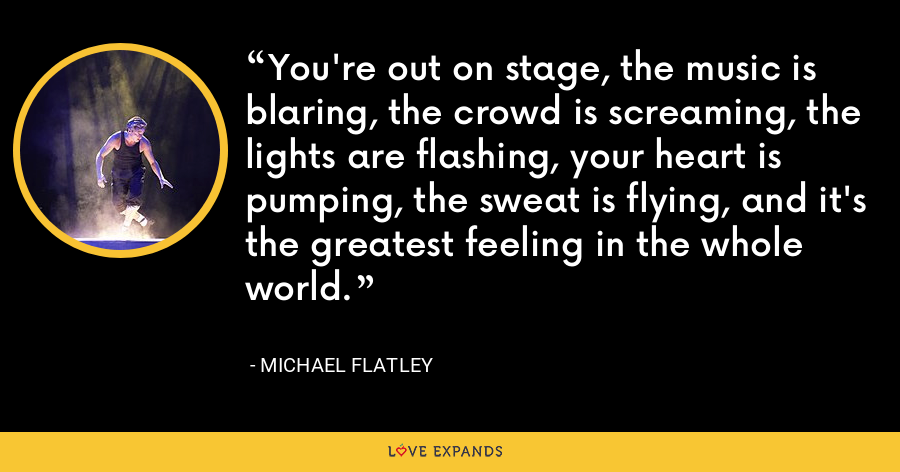 You're out on stage, the music is blaring, the crowd is screaming, the lights are flashing, your heart is pumping, the sweat is flying, and it's the greatest feeling in the whole world. - Michael Flatley
