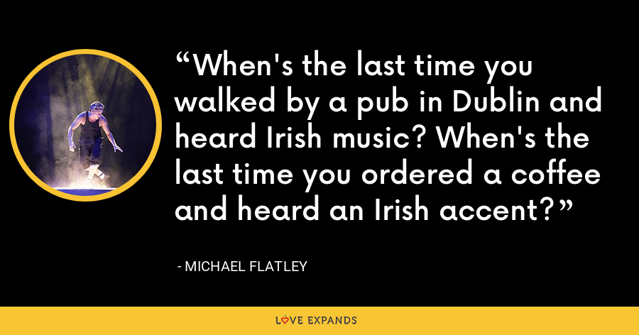 When's the last time you walked by a pub in Dublin and heard Irish music? When's the last time you ordered a coffee and heard an Irish accent? - Michael Flatley