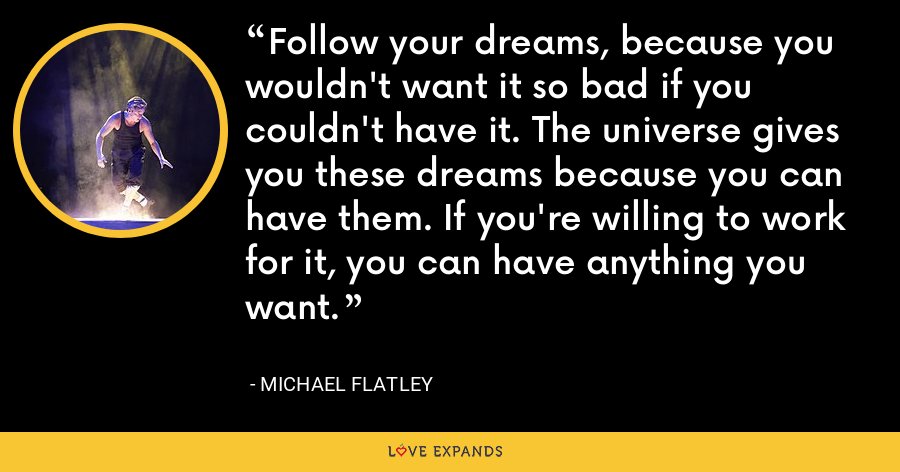 Follow your dreams, because you wouldn't want it so bad if you couldn't have it. The universe gives you these dreams because you can have them. If you're willing to work for it, you can have anything you want. - Michael Flatley