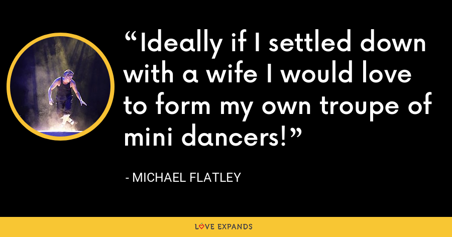 Ideally if I settled down with a wife I would love to form my own troupe of mini dancers! - Michael Flatley