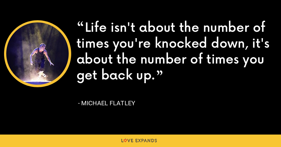 Life isn't about the number of times you're knocked down, it's about the number of times you get back up. - Michael Flatley
