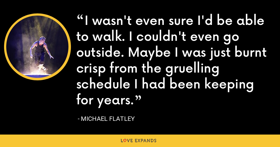 I wasn't even sure I'd be able to walk. I couldn't even go outside. Maybe I was just burnt crisp from the gruelling schedule I had been keeping for years. - Michael Flatley