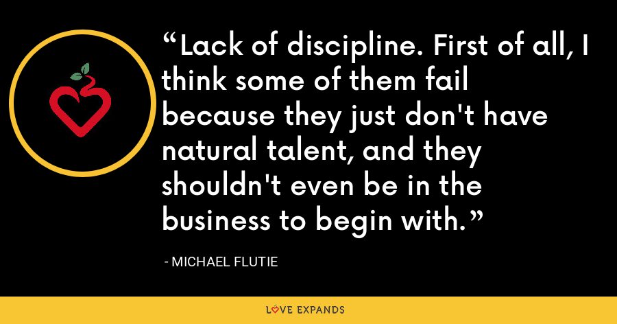 Lack of discipline. First of all, I think some of them fail because they just don't have natural talent, and they shouldn't even be in the business to begin with. - Michael Flutie