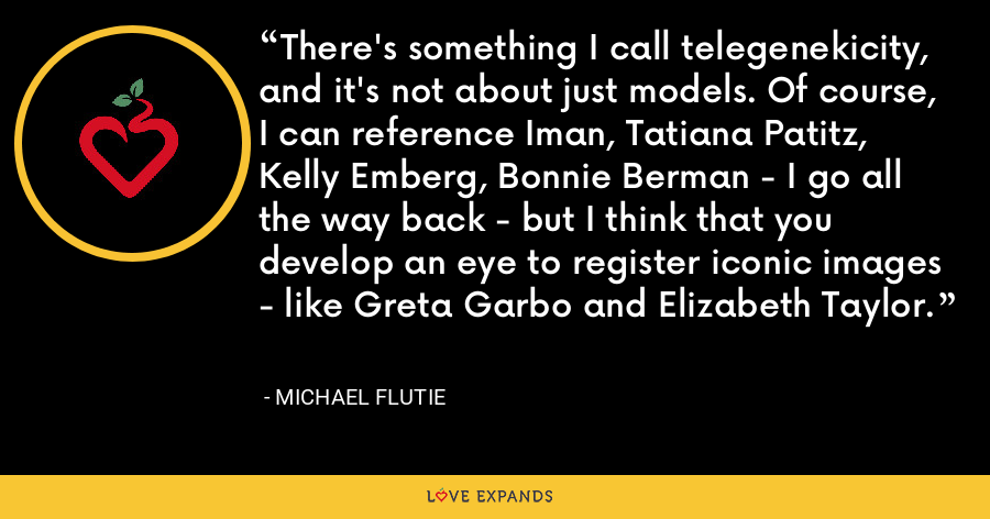 There's something I call telegenekicity, and it's not about just models. Of course, I can reference Iman, Tatiana Patitz, Kelly Emberg, Bonnie Berman - I go all the way back - but I think that you develop an eye to register iconic images - like Greta Garbo and Elizabeth Taylor. - Michael Flutie