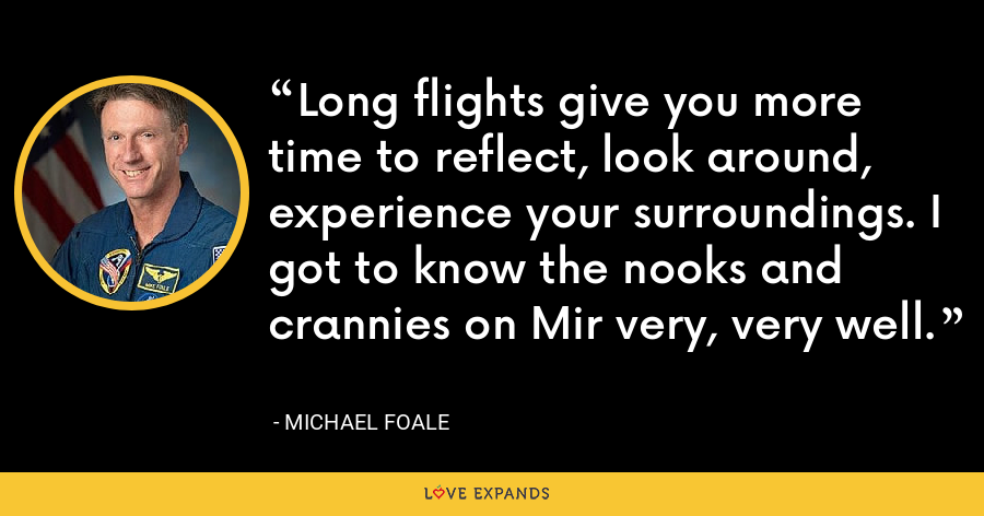 Long flights give you more time to reflect, look around, experience your surroundings. I got to know the nooks and crannies on Mir very, very well. - Michael Foale